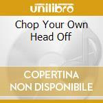 Chop Your Own Head Off cd musicale di ARTISTI VARI