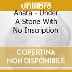 Anata - Under A Stone With No Inscription cd musicale di ANATA