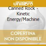 Canned Rock - Kinetic Energy/Machine cd musicale di CANNED ROCK