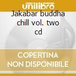 Jakabar buddha chill vol. two cd cd musicale di Jakabar buddha chill