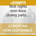 Best nights ever-ibiza closing party 2cd cd musicale di Artisti Vari
