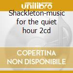 Shackleton-music for the quiet hour 2cd cd musicale di Shackleton