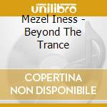 Mezel Iness - Beyond The Trance cd musicale di Iness Mezel