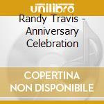 Randy Travis - Anniversary Celebration cd musicale di Randy Travis