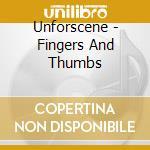 Unforscene - Fingers And Thumbs cd musicale di UNFORSCENE