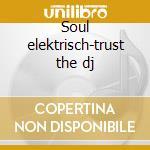 Soul elektrisch-trust the dj cd musicale