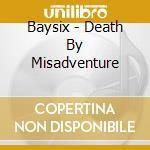 Baysix - Death By Misadventure cd musicale