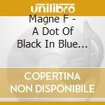 Dot of black in the... cd musicale di F Magne