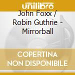 Foxx John & Robin Guthrie - Mirrorball cd musicale di John & guthrie Foxx