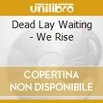 Dead Lay Waiting - We Rise cd musicale di Th Dead lay waiting