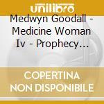 Goodall Medwyn - Medicine Woman Iv - Prophecy 2012 cd musicale di Medwyn Goodall