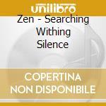 ZEN - SEARCHING WITHING SILENCE           cd musicale di AROSHANTI