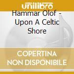 Hammar Olof - Upon A Celtic Shore cd musicale di Olof Hammer