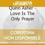Quinn Asher - Love Is The Only Prayer cd musicale di QUINN ASHER (ASHA)