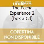 THE PACHA EXPERIENCE 2  (BOX 3 CD) cd musicale di ARTISTI VARI