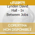IN BETWEEN JOBS cd musicale di HALL LINDEN DAVID