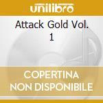 ATTACK GOLD VOL. 1                        cd musicale di Artisti Vari