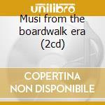 Musi from the boardwalk era (2cd) cd musicale di Artisti Vari
