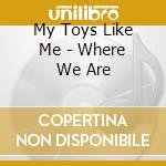My Toys Like Me - Where We Are cd musicale di MY TOYS LIKE ME