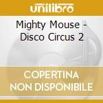 Mighty Mouse - Disco Circus 2 cd musicale di Artisti Vari
