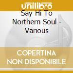 Say Hi To Northern Soul - Various cd musicale di Artisti Vari