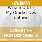 Orbit William - My Oracle Lives Uptown cd musicale di ORBIT WILLIAM