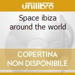 Space ibiza around the world cd musicale di Artisti Vari