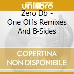 Zero Db - One Offs Remixes And B-Sides cd musicale di Db Zero