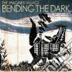 Imagined Village - Bending The Dark cd musicale di Village Imagined