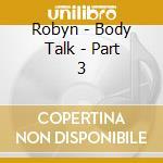 Robyn - Body Talk - Part 3 cd musicale di Robyn
