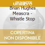 WHISTLE STOP cd musicale di BRIAN HUGHES MEASCRA