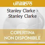 Stanley Clarke - Stanley Clarke cd musicale di Stanley Clarke