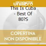 THIS IS CUBA: THE BEST OF 80'S cd musicale di The best of the 80's