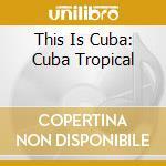THIS IS CUBA: CUBA TROPICAL cd musicale di Tropical Cuba