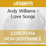 Andy Williams - Love Songs cd musicale di Andy Williams