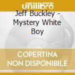Jeff Buckley - Mystery White Boy cd musicale di Jeff Buckley