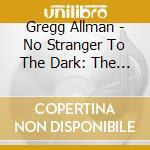 Gregg Allman - No Stranger To The Dark: The Best Of Gregg Allman cd musicale di ALLMAN GREGG