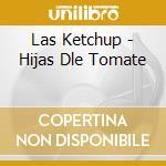 Las Ketchup - Hijas Dle Tomate cd musicale di Ketchup Las
