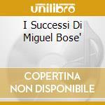 I SUCCESSI DI MIGUEL BOSE' cd musicale di BOSE'MIGUEL