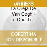 LO QUE TE CONTE MIENTRAS TE HACIAS.. cd musicale di OREJA DE VAN GOGH