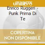 Enrico Ruggeri - Punk Prima Di Te cd musicale di Enrico Ruggeri