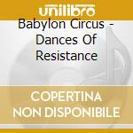 Babylon Circus - Dances Of Resistance cd musicale