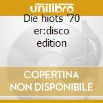 Die hiots '70 er:disco edition cd musicale