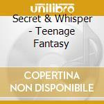 Teenage fantasy cd musicale di Secret & whisper