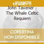 Tavener, John - The Whale   Celtic Requiem cd musicale di John Tavener