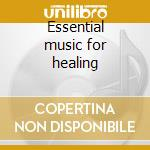 Essential music for healing cd musicale di Artisti Vari