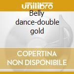 Belly dance-double gold cd musicale di Artisti Vari