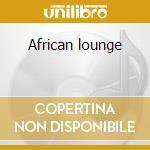 African lounge cd musicale di Artisti Vari