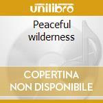 Peaceful wilderness cd musicale di Artisti Vari