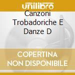 Canzoni Trobadoriche E Danze D cd musicale di Artisti Vari